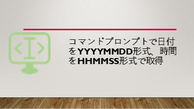 コマンドプロンプトで日付をyyyymmdd形式、時間をhhmmss形式で取得